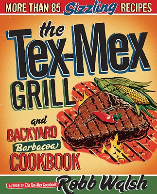 The Tex-Mex Grill and Backyard Barbacoa Cookbook By Walsh, Robb